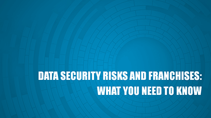 Webinar - Data Security Risks and Franchises: What You Need to Know